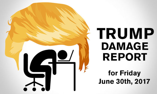 Trump Damage Report – 6/30/2017