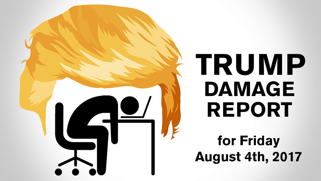 Trump Damage Report – 8/4/2017